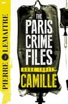 Camille - The Final Paris Crime Files Thriller eBook by Pierre Lemaitre, Frank Wynne