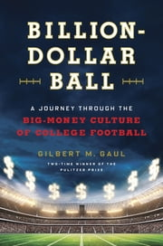 Billion-Dollar Ball - A Journey Through the Big-Money Culture of College Football ebook by Gilbert M. Gaul