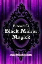 Firewolf's Black Mirror Magick ebook by Kyle Brandon Leite