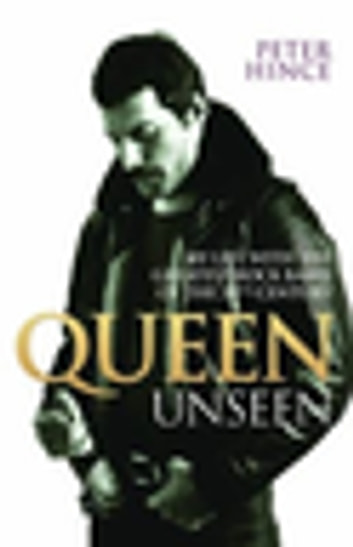 Queen Unseen - My Life with the Greatest Rock Band of the 20th Century: Revised and with Added Material ebook by Peter Hince