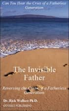 The Invisible Father: Reversing the Curse of a Fatherless Generation ebook by Rick Wallace Ph.D, Psy.D.