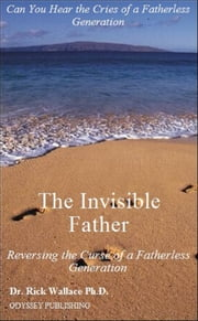 The Invisible Father: Reversing the Curse of a Fatherless Generation ebook by Dr. Rick Wallace Ph.D