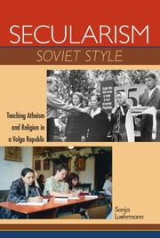 Secularism Soviet Style - Teaching Atheism and Religion in a Volga Republic ebook by Sonja Luehrmann