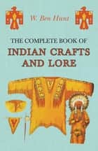 The Complete Book of Indian Crafts and Lore ebook by W. Ben Hunt