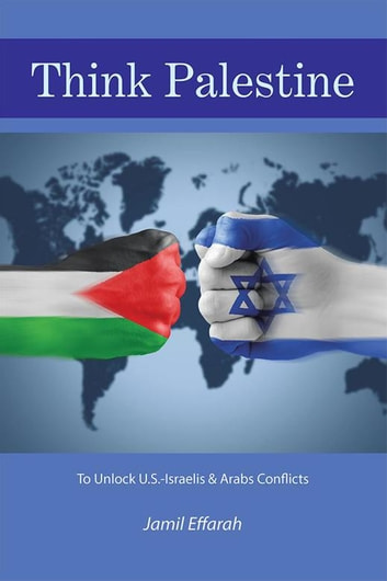 Think Palestine - To Unlock U.S.-Israelis & Arabs Conflicts ebook by Jamil Effarah