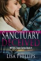 Sanctuary Deceived WITSEC Town Series Book 4 ebook by Lisa Phillips