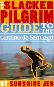 The Slacker Pilgrim Guide to the Camino de Santiago ebook by Sunshine Jen