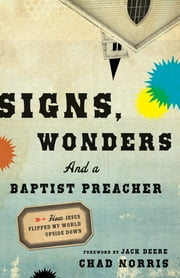 Signs, Wonders and a Baptist Preacher - How Jesus Flipped My World Upside Down ebook by Chad Norris,Jack Deere