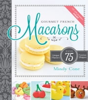 Gourmet French Macarons - Over 75 Unique Flavors and Festive Shapes ebook by Mindy Cone