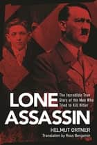 Lone Assassin - The Epic True Story of the Man Who Almost Killed Hilter ebook by Helmut Ortner, Ross Benjamin
