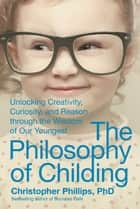 The Philosophy of Childing - Unlocking Creativity, Curiosity, and Reason through the Wisdom of Our Youngest ebook by Christopher Phillips