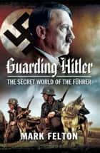 Guarding Hitler - The Secret World of the Fuhrer ebook by Mark Felton