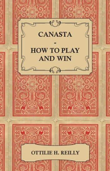 Canasta - How to Play and Win - Including the Official Rules and Pointers for Play ebook by Ottilie H. Reilly