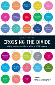 Crossing the Divide - Intergroup Leadership in a World of Difference ebook by Todd L. Pittinsky