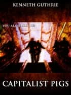 Capitalist Pigs (The Terrorist Series) ebook by Kenneth Guthrie