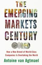 The Emerging Markets Century - How a New Breed of World-Class Companies Is Overtaking the World ebook by Antoine van Agtmael