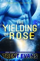 The Yielding of Rose ebook by Trent Evans