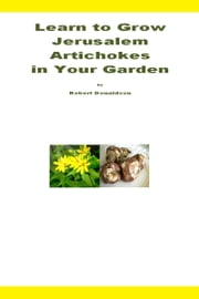 Learn to Grow Jerusalem Artichokes in Your Garden ebook by Robert Donaldson