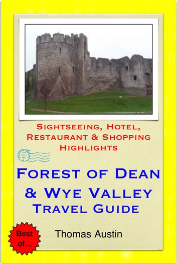 Forest of Dean & the Wye Valley (including Gloucester & Hereford, England & Monmouth, Wales) Travel Guide - Sightseeing, Hotel, Restaurant & Shopping Highlights (Illustrated) ebook by Thomas Austin
