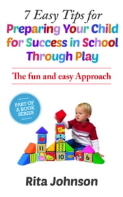 7 Easy Tips for Preparing Your Child for Success in School Through Play - The Baby Care Book Bundle, #1 ebook by Rita Johnson