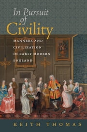 In Pursuit of Civility - Manners and Civilization in Early Modern England ebook by Keith Thomas