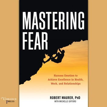 Mastering Fear - Harness Emotion to Achieve Excellence in Work, Health, and Relationships audiobook by Robert Maurer PhD