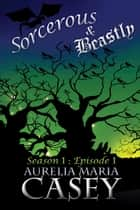 Sorcerous & Beastly: Season 1 Episode 1 ebook by Aurelia Maria Casey
