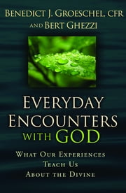 Everyday Encounters with God: What Our Experiences Teach Us about the Divine ebook by Benedict Groeschel,Bert Ghezzi