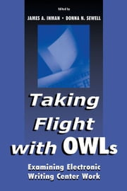 Taking Flight With OWLs - Examining Electronic Writing Center Work ebook by James A. Inman,Donna Sewell