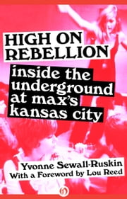 High on Rebellion - Inside the Underground at Max's Kansas City ebook by Yvonne Sewall-Ruskin