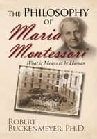 The Philosophy of Maria Montessori:What It Means to Be Human ebook by Robert Buckenmeyer  Ph.D.