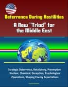 "Deterrence During Hostilities: A New ""Triad"" for the Middle East - Strategic Deterrence, Retaliatory, Preemptive, Nuclear, Chemical, Deception, Psychological Operations, Shaping Enemy Expectations ebook by Progressive Management"