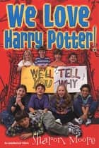 We Love Harry Potter! - We'll Tell You Why ebook by Sharon Moore