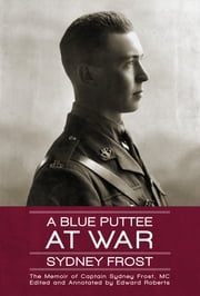 A Blue Puttee at War - The Memoir of Captain Sydney Frost, MC ebook by Sydney Frost,Edward Roberts