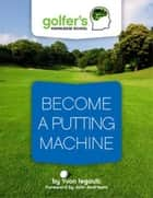 BECOME A PUTTING MACHINE ebook by Yvon Legault