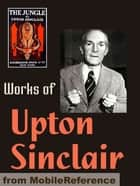 Works Of Upton Sinclair: The Jungle, King Midas, The Moneychangers, The Metropolis, King Coal, Sylvia's Marriage, They Call Me Carpenter & More (Mobi Collected Works) ebook by Upton Sinclair
