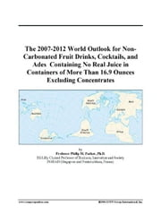 The 2007-2012 World Outlook for Non-Carbonated Fruit Drinks, Cocktails, and Ades  Containing No Real Juice in Containers of More Than 16.9 Ounces Excl ebook by ICON Group International, Inc.