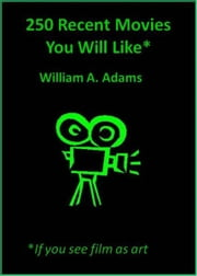 250 Recent Movies You Will Like If You See Film as Art ebook by William A. Adams