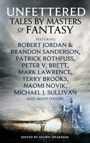 Unfettered - Tales by Masters of Fantasy ebook by Shawn Speakman,Robert Jordan,Patrick Rothfuss,Peter V. Brett,Mark Lawrence,Terry Brooks,Naomi Novik,Michael J Sullivan,Kevin Hearne,Lev Grossman,R.A. Salvatore