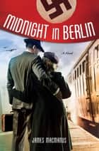 Midnight in Berlin - A Novel ebook by James MacManus