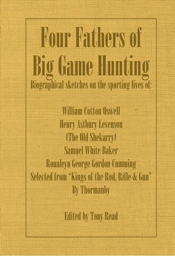 Four Fathers of Big Game Hunting - Biographical Sketches Of The Sporting Lives Of William Cotton Oswell, Henry Astbury Leveson, Samuel White Baker & Roualeyn George Gordon Cumming ebook by Thormanby