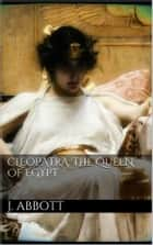 Cleopatra, the Queen of Egypt. ebook by Jacob Abbott