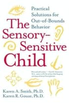 The Sensory-Sensitive Child - Practical Solutions for Out-of-Bounds Behavior ebook by Karen A. Smith, PhD, Karen R. Gouze,...