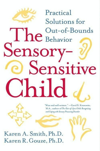 The Sensory-Sensitive Child - Practical Solutions for Out-of-Bounds Behavior ebook by Karen Smith PhD,Karen Gouze PhD