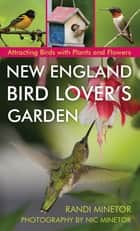 New England Bird Lover's Garden - Attracting Birds with Plants and Flowers ebook by Randi Minetor, Nic Minetor