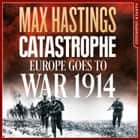 Catastrophe: Europe Goes to War 1914 audiolibro by Max Hastings, Max Hastings, Nigel Carrington
