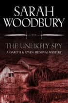 The Unlikely Spy (A Gareth & Gwen Medieval Mystery) ebook by Sarah Woodbury