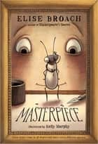 Masterpiece ebook by Kelly Murphy,Elise Broach
