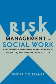 Risk Management in Social Work - Preventing Professional Malpractice, Liability, and Disciplinary Action ebook by Frederic G. Reamer