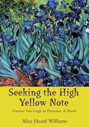 Seeking the High Yellow Note - Vincent Van Gogh in Provence, a Novel ebook by Alice Heard Williams